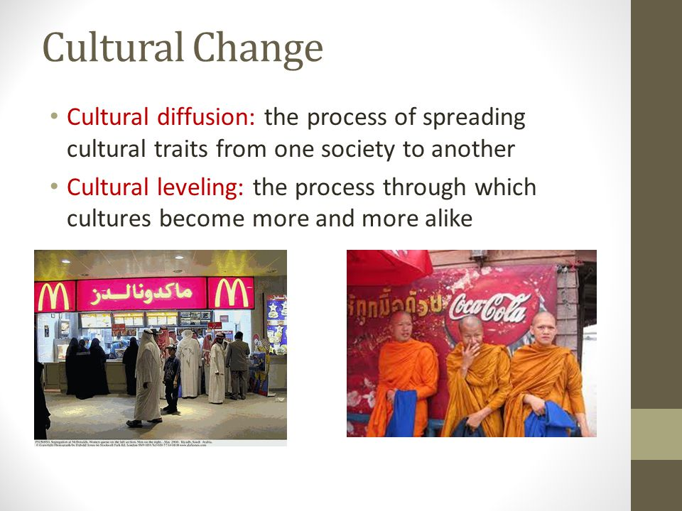 Cultural Change Cultural diffusion: the process of spreading cultural traits from one society to another Cultural leveling: the process through which