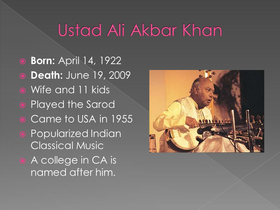  Born: April 14, 1922  Death: June 19, 2009  Wife and 11 kids  Played the Sarod  Came to USA in 1955  Popularized Indian Classical Music  A college in CA is named after him.