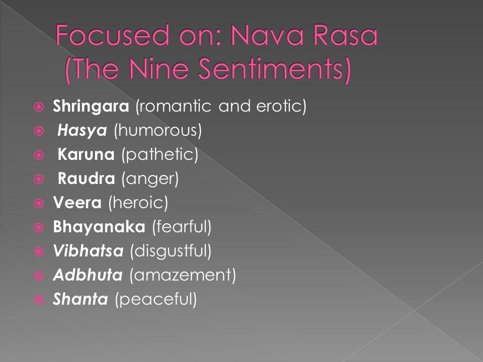  Shringara (romantic and erotic)  Hasya (humorous)  Karuna (pathetic)  Raudra (anger)  Veera (heroic)  Bhayanaka (fearful)  Vibhatsa (disgustful)  Adbhuta (amazement)  Shanta (peaceful)