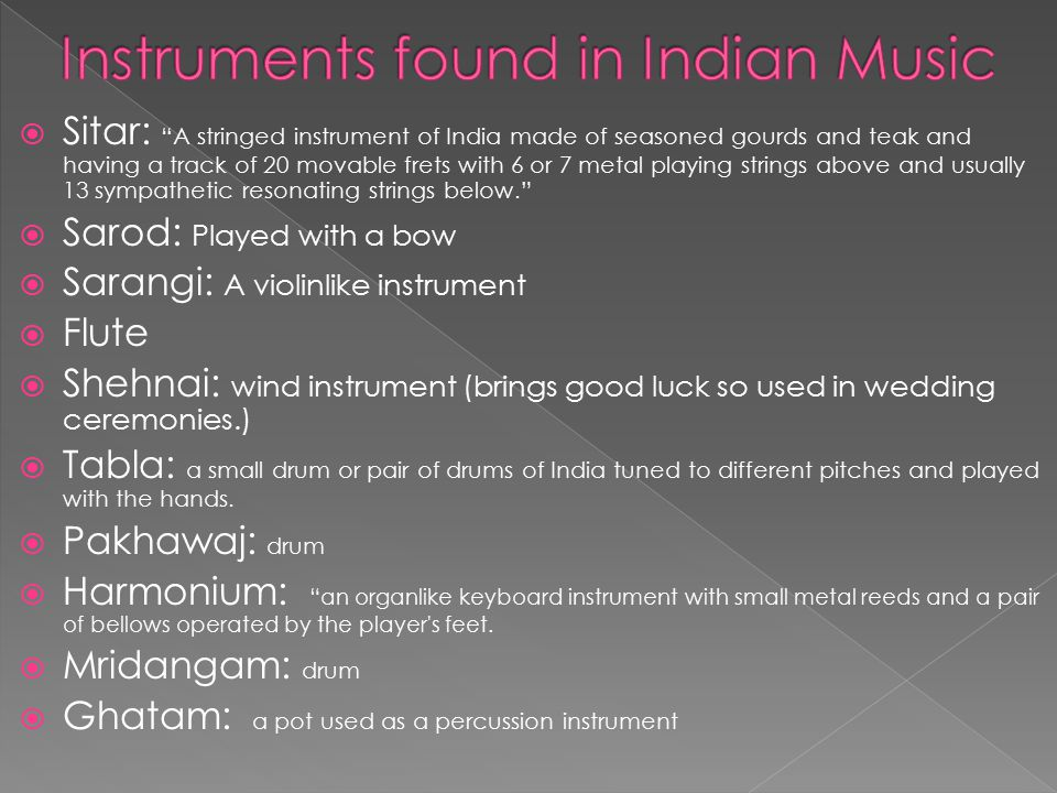  Sitar: A stringed instrument of India made of seasoned gourds and teak and having a track of 20 movable frets with 6 or 7 metal playing strings above and usually 13 sympathetic resonating strings below.  Sarod: Played with a bow  Sarangi: A violinlike instrument  Flute  Shehnai: wind instrument (brings good luck so used in wedding ceremonies.)  Tabla: a small drum or pair of drums of India tuned to different pitches and played with the hands.