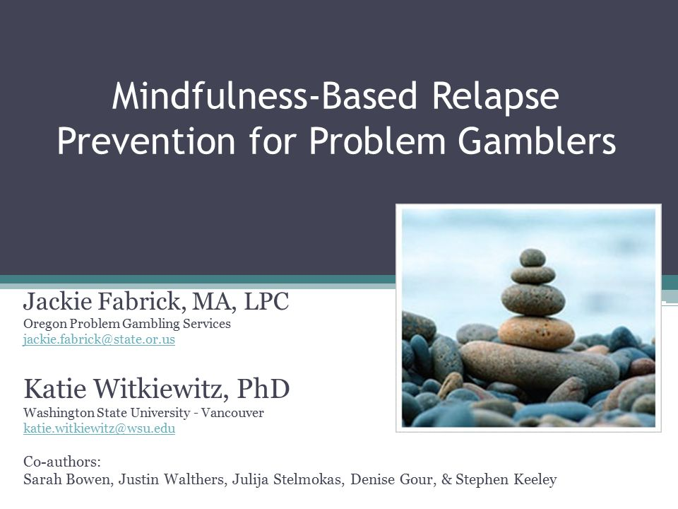 Mindfulness-Based Relapse Prevention for Problem Gamblers Jackie Fabrick, MA, LPC Oregon Problem Gambling Services jackie.fabrick@state.or.us Katie Witkiewitz, PhD Washington State University - Vancouver katie.witkiewitz@wsu.edu Co-authors: Sarah Bowen, Justin Walthers, Julija Stelmokas, Denise Gour, & Stephen Keeley