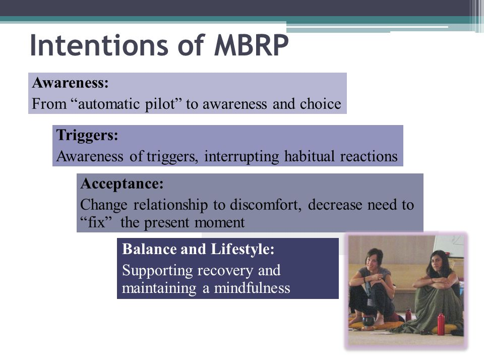 Awareness: From automatic pilot to awareness and choice Triggers: Awareness of triggers, interrupting habitual reactions Acceptance: Change relationship to discomfort, decrease need to fix the present moment Intentions of MBRP Balance and Lifestyle: Supporting recovery and maintaining a mindfulness