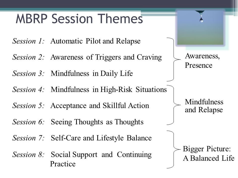 Session 1: Automatic Pilot and Relapse Session 2: Awareness of Triggers and Craving Session 3: Mindfulness in Daily Life Session 4: Mindfulness in High-Risk Situations Session 5: Acceptance and Skillful Action Session 6: Seeing Thoughts as Thoughts Session 7: Self-Care and Lifestyle Balance Session 8: Social Support and Continuing Practice Awareness, Presence MBRP Session Themes Mindfulness and Relapse Bigger Picture: A Balanced Life