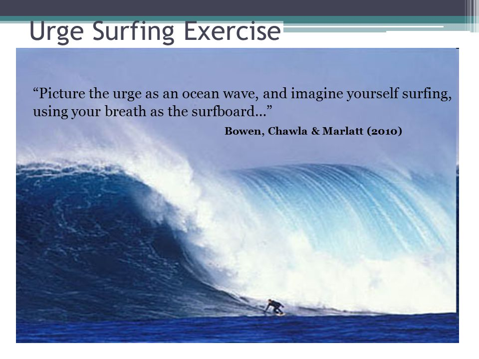 Urge Surfing Exercise Picture the urge as an ocean wave, and imagine yourself surfing, using your breath as the surfboard… Bowen, Chawla & Marlatt (2010)