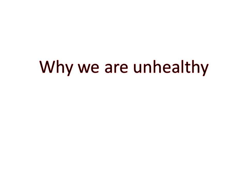 Why We Are Unhealthy.