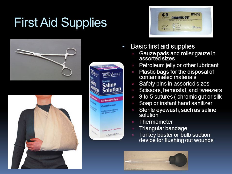 First Aid Supplies  Basic first aid supplies  Gauze pads and roller gauze in assorted sizes  Petroleum jelly or other lubricant  Plastic bags for the disposal of contaminated materials  Safety pins in assorted sizes  Scissors, hemostat, and tweezers  3 to 5 sutures ( chromic gut or silk  Soap or instant hand sanitizer  Sterile eyewash, such as saline solution  Thermometer  Triangular bandage  Turkey baster or bulb suction device for flushing out wounds