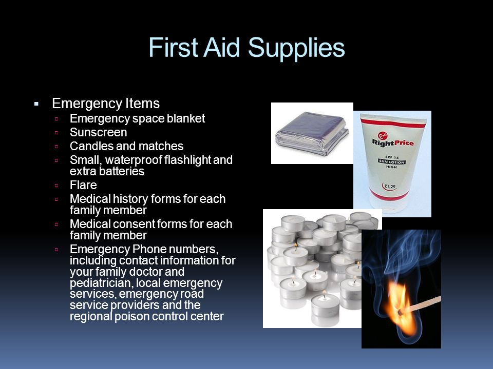 First Aid Supplies  Emergency Items  Emergency space blanket  Sunscreen  Candles and matches  Small, waterproof flashlight and extra batteries  Flare  Medical history forms for each family member  Medical consent forms for each family member  Emergency Phone numbers, including contact information for your family doctor and pediatrician, local emergency services, emergency road service providers and the regional poison control center