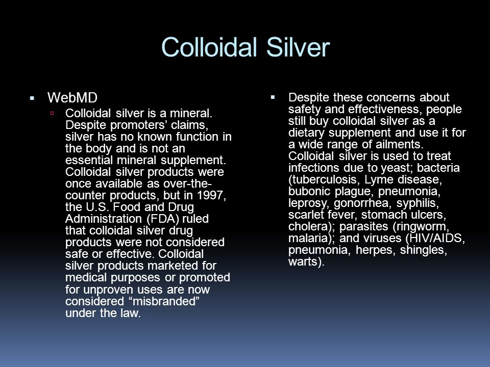 Colloidal Silver  Despite these concerns about safety and effectiveness, people still buy colloidal silver as a dietary supplement and use it for a wide range of ailments.