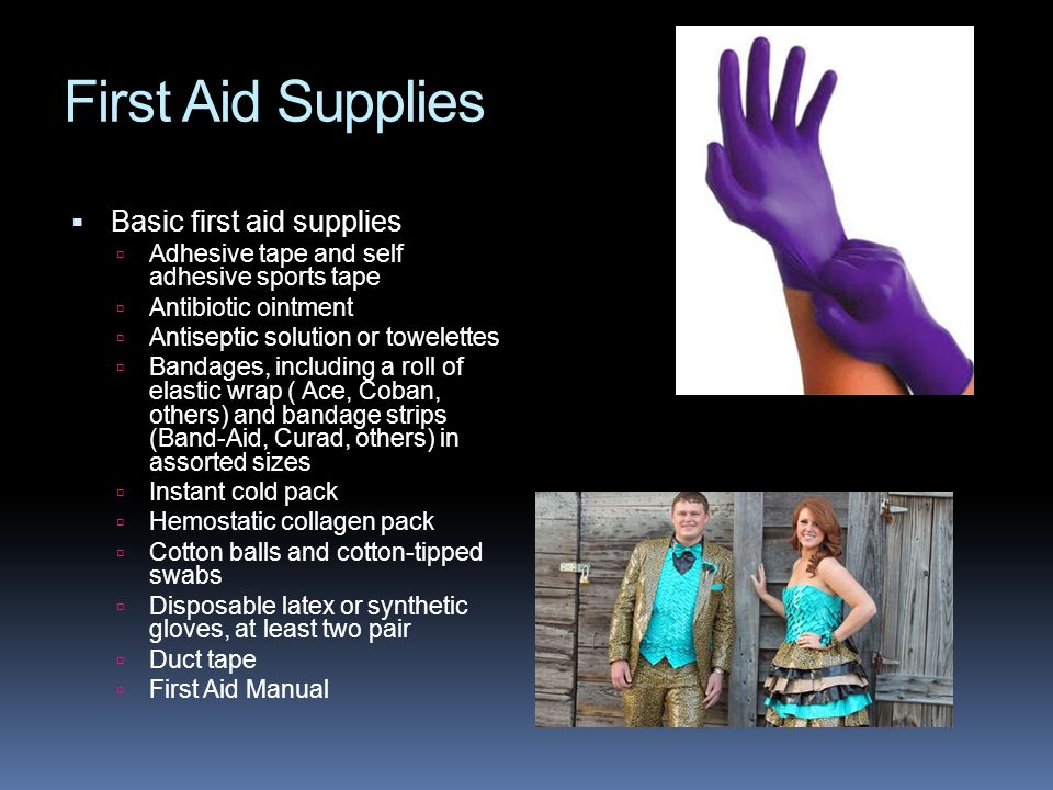 First Aid Supplies  Basic first aid supplies  Adhesive tape and self adhesive sports tape  Antibiotic ointment  Antiseptic solution or towelettes  Bandages, including a roll of elastic wrap ( Ace, Coban, others) and bandage strips (Band-Aid, Curad, others) in assorted sizes  Instant cold pack  Hemostatic collagen pack  Cotton balls and cotton-tipped swabs  Disposable latex or synthetic gloves, at least two pair  Duct tape  First Aid Manual