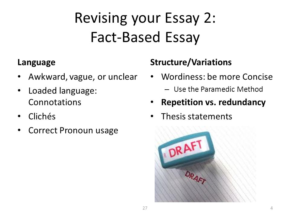 Revising your Essay 2: Fact-Based Essay Language Awkward, vague, or unclear Loaded language: Connotations Clichés Correct Pronoun usage Structure/Variations Wordiness: be more Concise – Use the Paramedic Method Repetition vs.