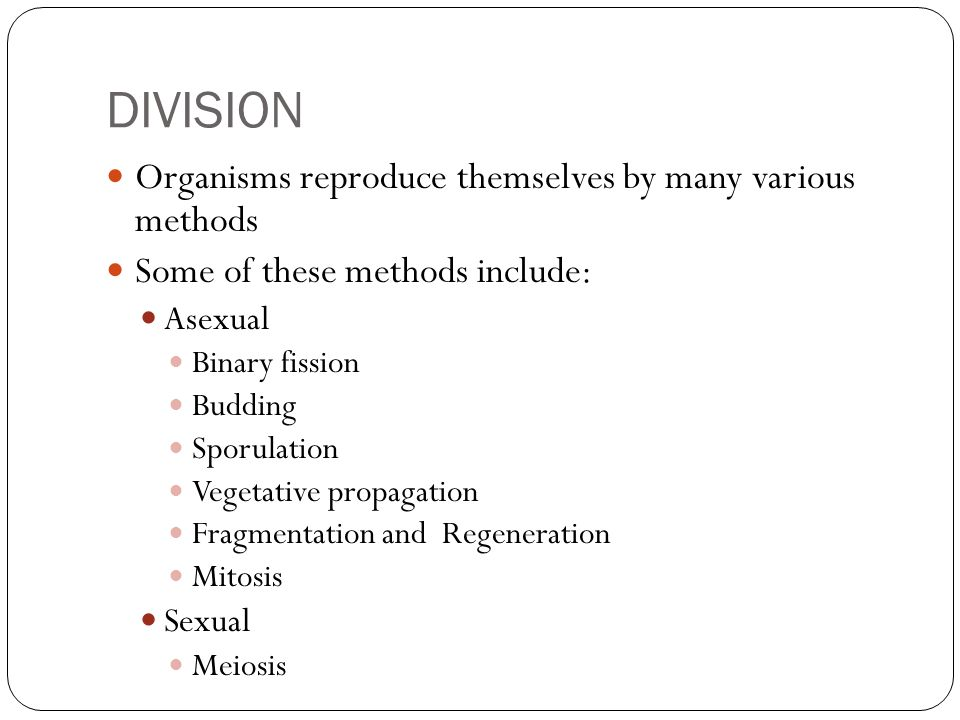 DIVISION Organisms reproduce themselves by many various methods Some of these methods include: Asexual Binary fission Budding Sporulation Vegetative p