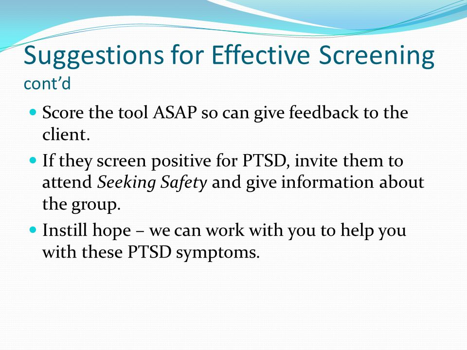 Suggestions for Effective Screening cont'd Score the tool ASAP so can give feedback to the client. If they screen positive for PTSD, invite them to at