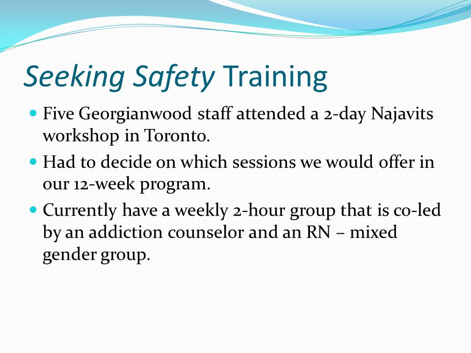 Seeking Safety Training Five Georgianwood staff attended a 2-day Najavits workshop in Toronto. Had to decide on which sessions we would offer in our 1