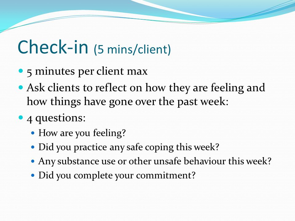 Check-in (5 mins/client) 5 minutes per client max Ask clients to reflect on how they are feeling and how things have gone over the past week: 4 questi