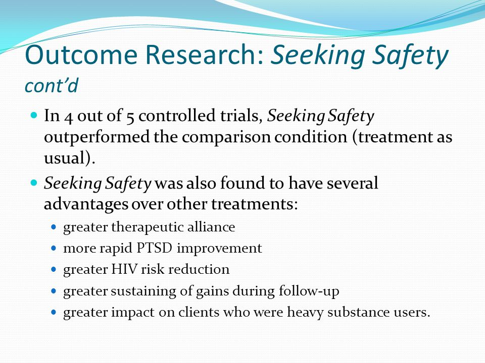 Outcome Research: Seeking Safety cont'd In 4 out of 5 controlled trials, Seeking Safety outperformed the comparison condition (treatment as usual). Se