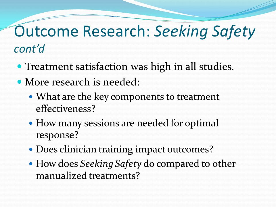 Outcome Research: Seeking Safety cont'd Treatment satisfaction was high in all studies. More research is needed: What are the key components to treatm