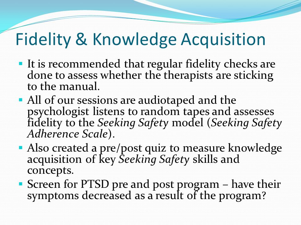 Fidelity & Knowledge Acquisition  It is recommended that regular fidelity checks are done to assess whether the therapists are sticking to the manual.