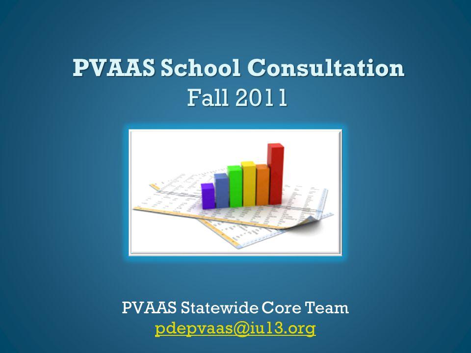 PVAAS School Consultation Fall 2011 PVAAS Statewide Core Team pdepvaas@iu13.org