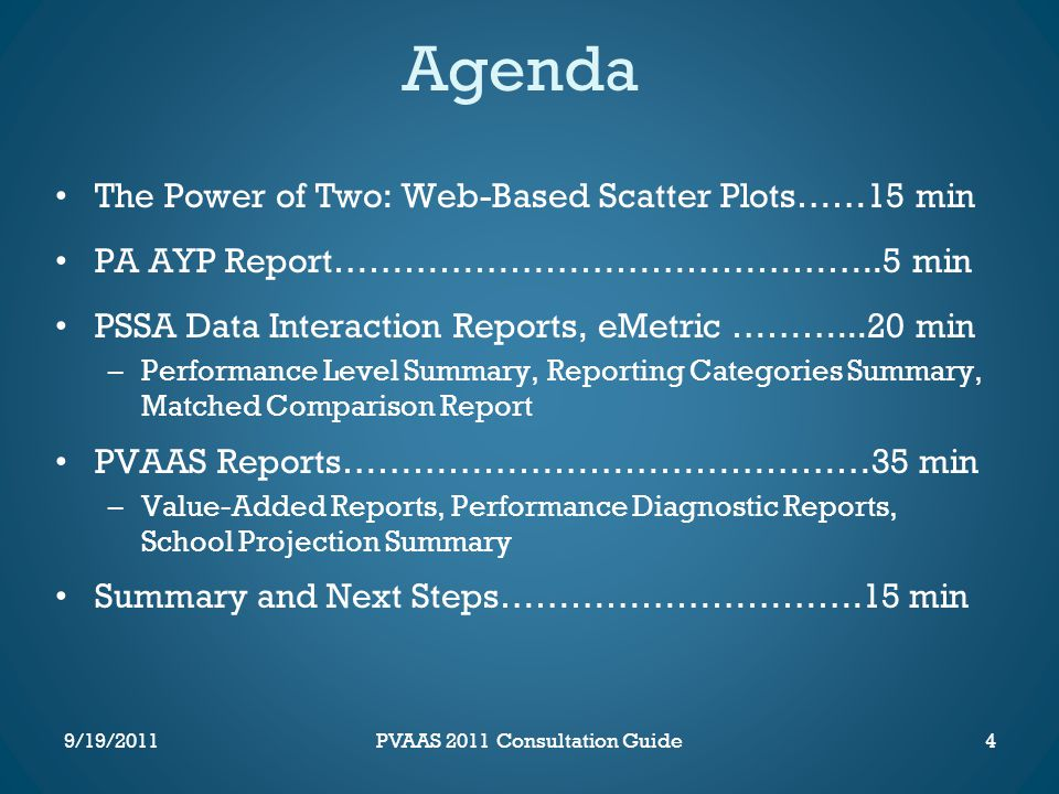 Agenda The Power of Two: Web-Based Scatter Plots……15 min PA AYP Report………………………………………..5 min PSSA Data Interaction Reports, eMetric ………...20 min –Performance Level Summary, Reporting Categories Summary, Matched Comparison Report PVAAS Reports………………………………………35 min –Value-Added Reports, Performance Diagnostic Reports, School Projection Summary Summary and Next Steps………………………….15 min 4PVAAS 2011 Consultation Guide9/19/2011
