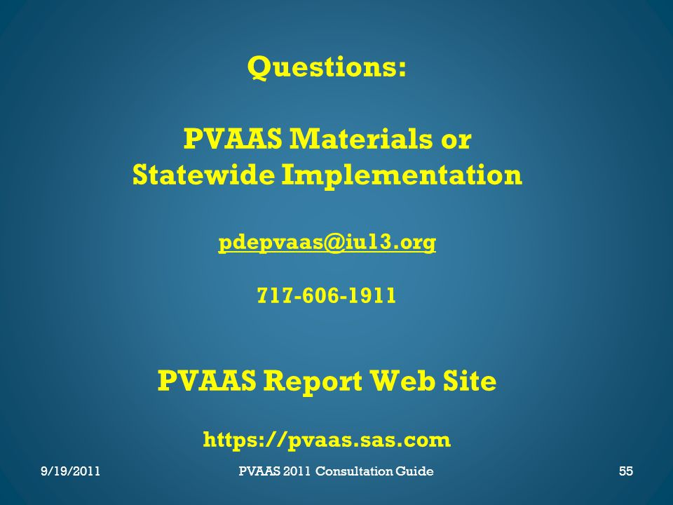 Questions: PVAAS Materials or Statewide Implementation pdepvaas@iu13.org 717-606-1911 PVAAS Report Web Site https://pvaas.sas.com 55PVAAS 2011 Consultation Guide9/19/2011