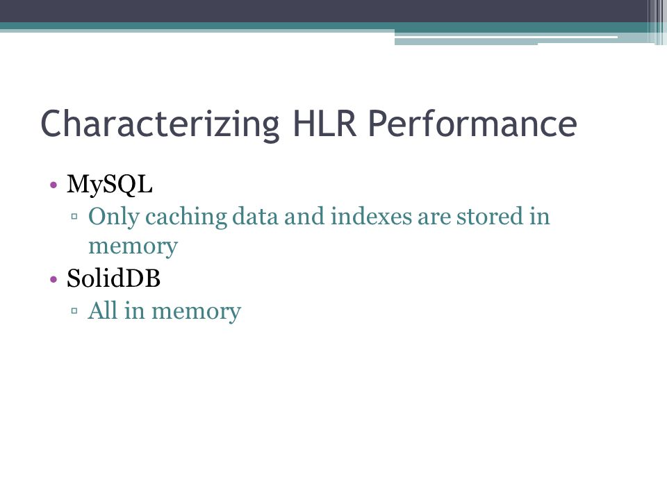 Characterizing HLR Performance MySQL ▫Only caching data and indexes are stored in memory SolidDB ▫All in memory