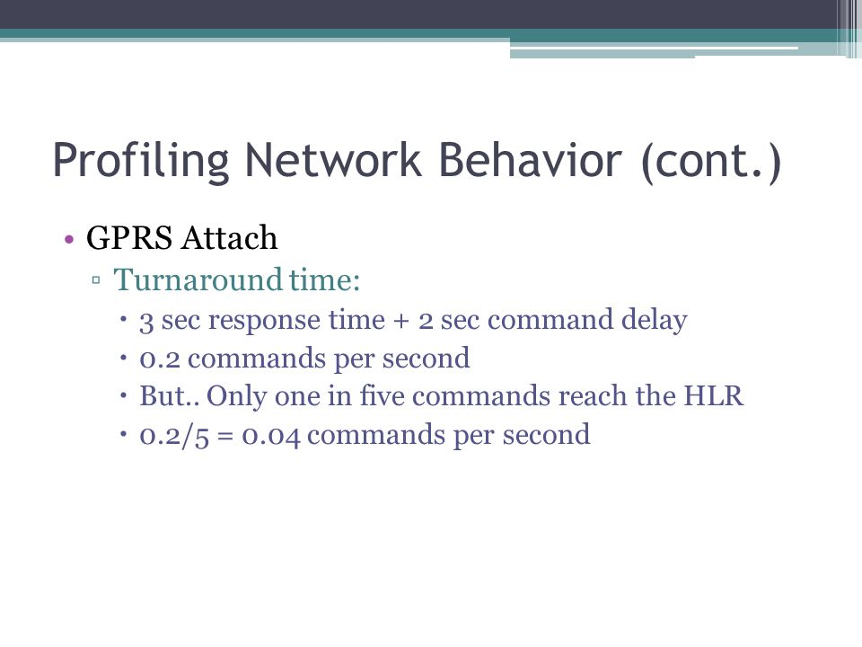 Profiling Network Behavior (cont.) GPRS Attach ▫Turnaround time:  3 sec response time + 2 sec command delay  0.2 commands per second  But..