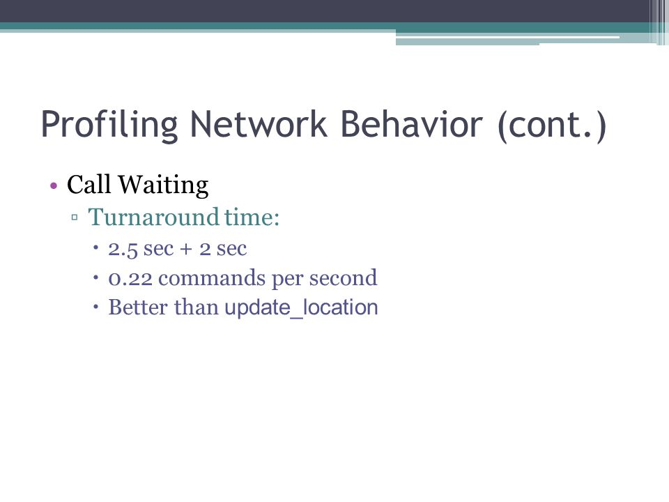 Profiling Network Behavior (cont.) Call Waiting ▫Turnaround time:  2.5 sec + 2 sec  0.22 commands per second  Better than update_location