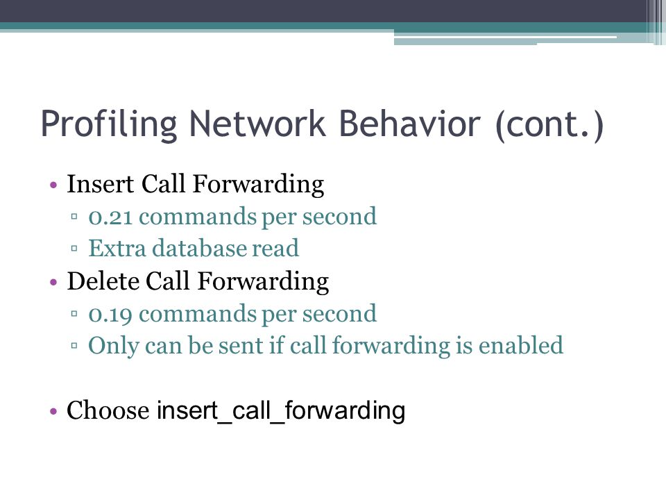Profiling Network Behavior (cont.) Insert Call Forwarding ▫0.21 commands per second ▫Extra database read Delete Call Forwarding ▫0.19 commands per second ▫Only can be sent if call forwarding is enabled Choose insert_call_forwarding