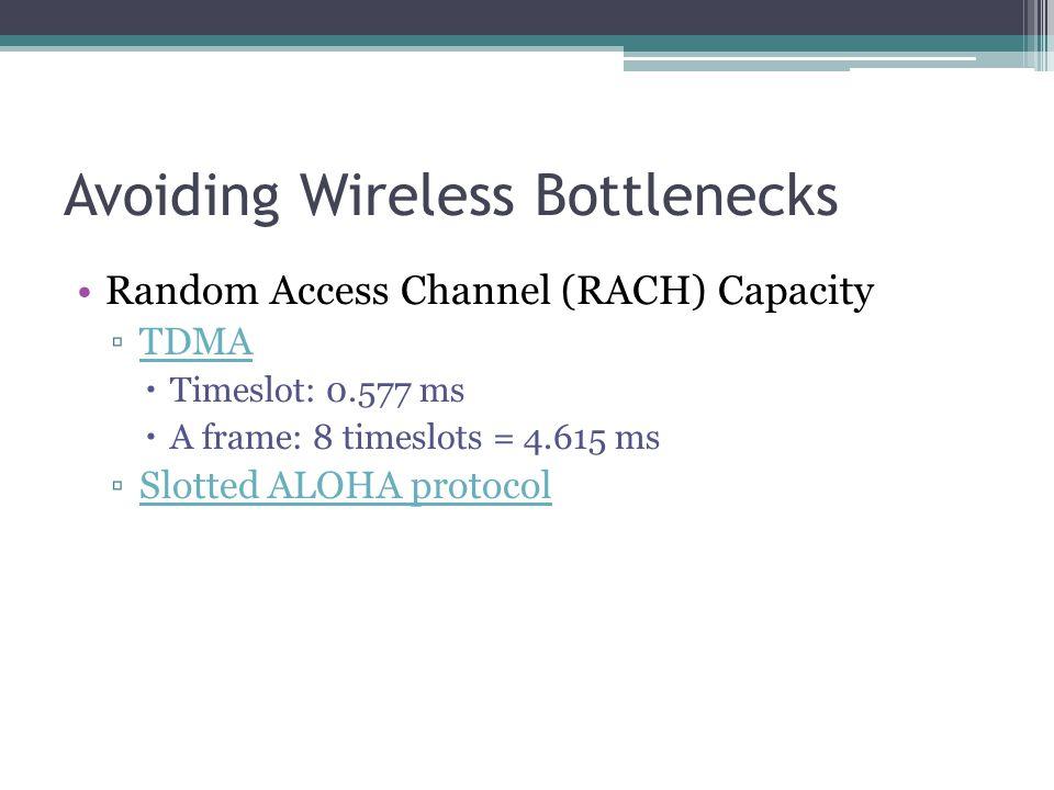 Avoiding Wireless Bottlenecks Random Access Channel (RACH) Capacity ▫TDMATDMA  Timeslot: 0.577 ms  A frame: 8 timeslots = 4.615 ms ▫Slotted ALOHA protocolSlotted ALOHA protocol