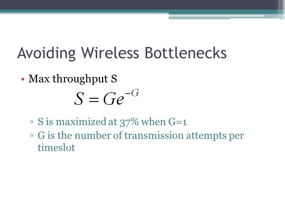 Avoiding Wireless Bottlenecks Max throughput S ▫S is maximized at 37% when G=1 ▫G is the number of transmission attempts per timeslot
