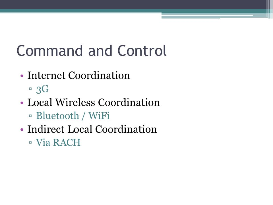 Command and Control Internet Coordination ▫3G Local Wireless Coordination ▫Bluetooth / WiFi Indirect Local Coordination ▫Via RACH