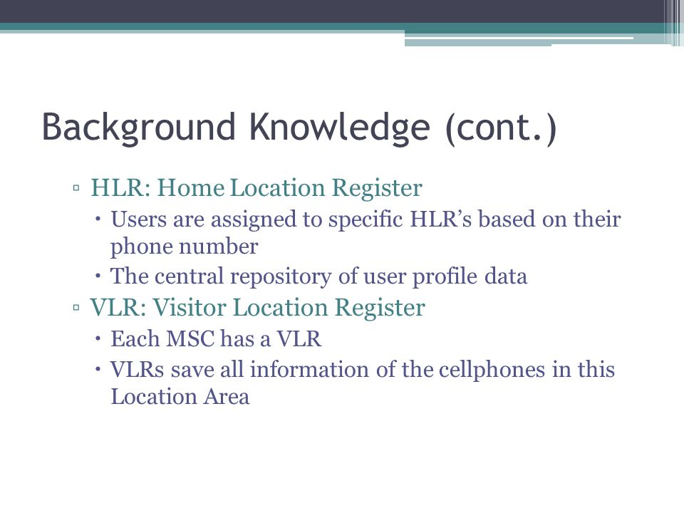 Background Knowledge (cont.) ▫HLR: Home Location Register  Users are assigned to specific HLR's based on their phone number  The central repository of user profile data ▫VLR: Visitor Location Register  Each MSC has a VLR  VLRs save all information of the cellphones in this Location Area