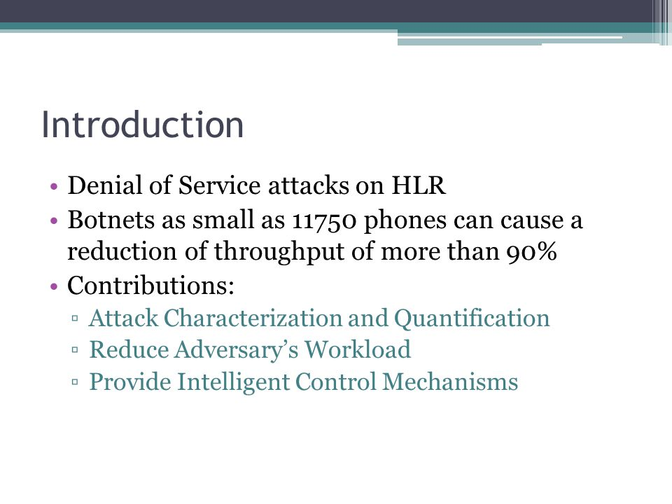 Introduction Denial of Service attacks on HLR Botnets as small as 11750 phones can cause a reduction of throughput of more than 90% Contributions: ▫Attack Characterization and Quantification ▫Reduce Adversary's Workload ▫Provide Intelligent Control Mechanisms