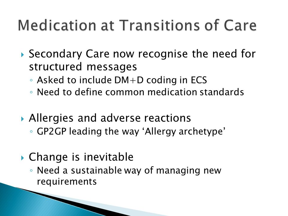  Secondary Care now recognise the need for structured messages ◦ Asked to include DM+D coding in ECS ◦ Need to define common medication standards  Allergies and adverse reactions ◦ GP2GP leading the way 'Allergy archetype'  Change is inevitable ◦ Need a sustainable way of managing new requirements