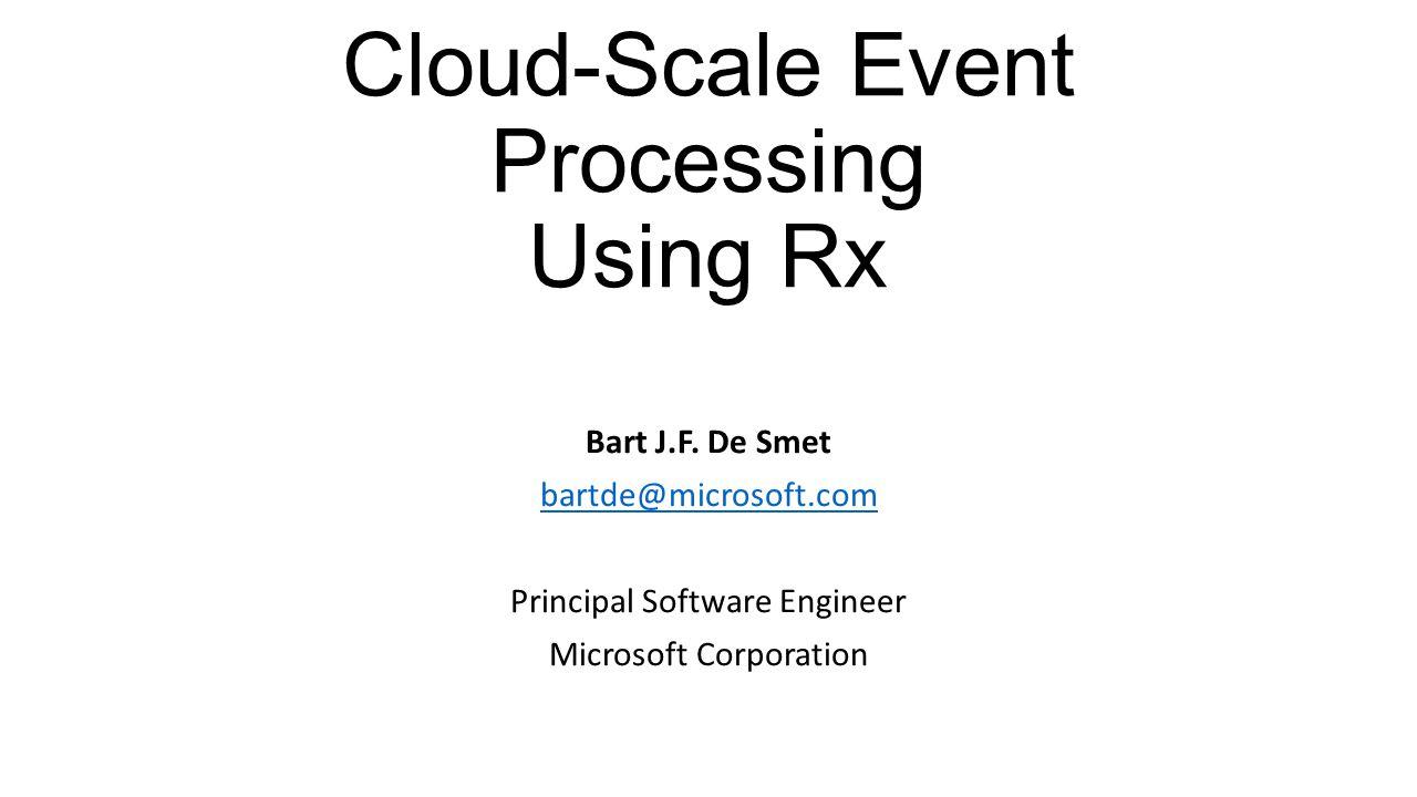 Cloud-Scale Event Processing Using Rx Bart J.F. De Smet bartde@microsoft.com Principal Software Engineer Microsoft Corporation
