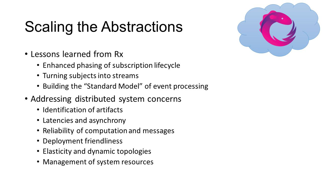 """Scaling the Abstractions Lessons learned from Rx Enhanced phasing of subscription lifecycle Turning subjects into streams Building the """"Standard Model"""