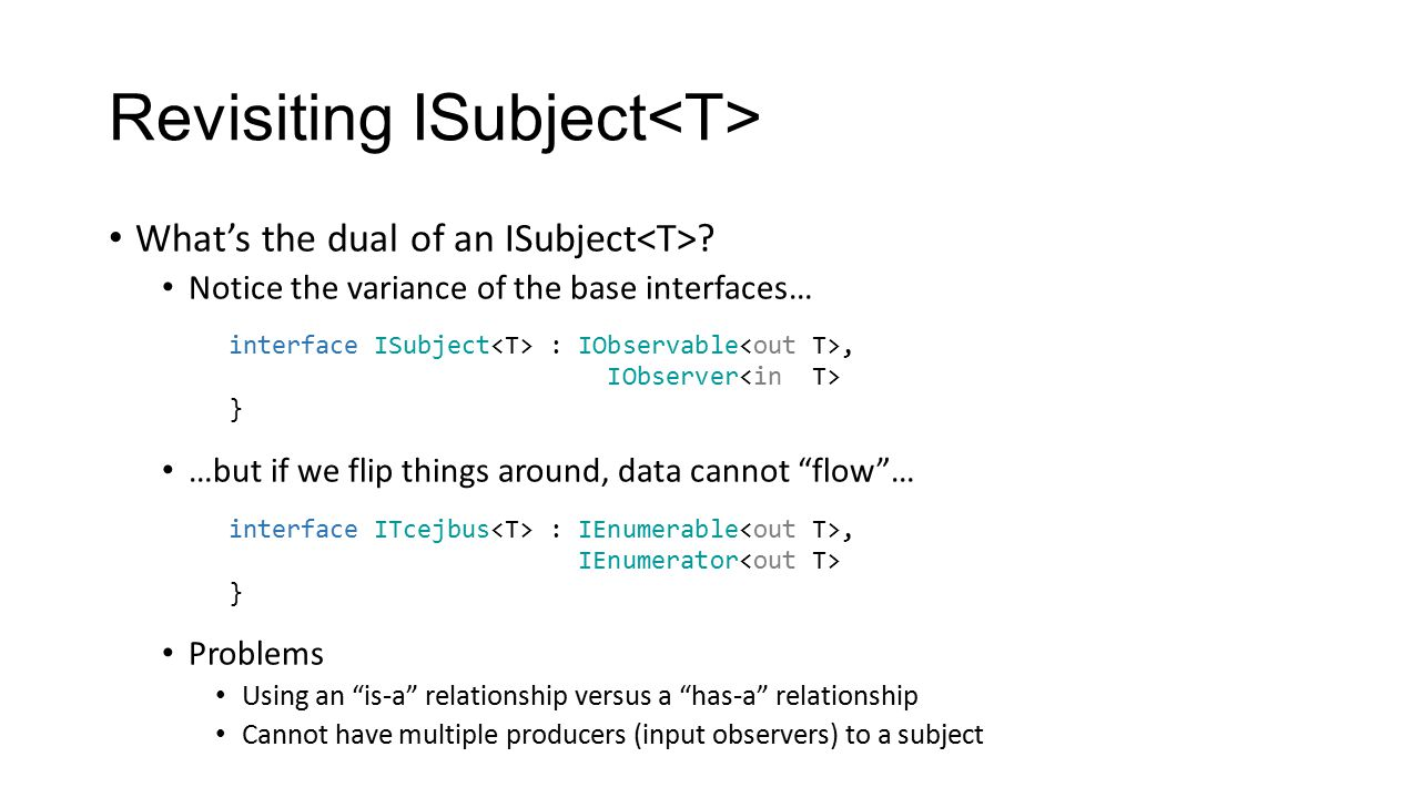 """Revisiting ISubject What's the dual of an ISubject ? Notice the variance of the base interfaces… …but if we flip things around, data cannot """"flow""""… Pr"""