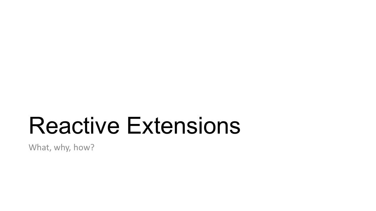 Reactive Extensions What, why, how?