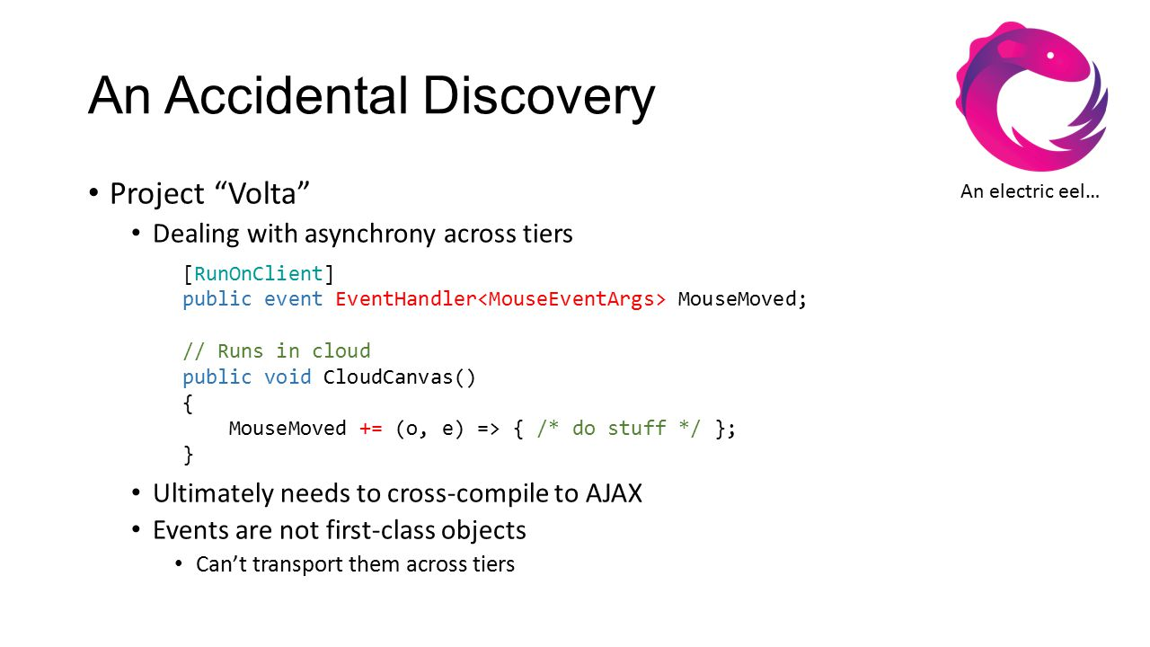 """An Accidental Discovery Project """"Volta"""" Dealing with asynchrony across tiers Ultimately needs to cross-compile to AJAX Events are not first-class obje"""