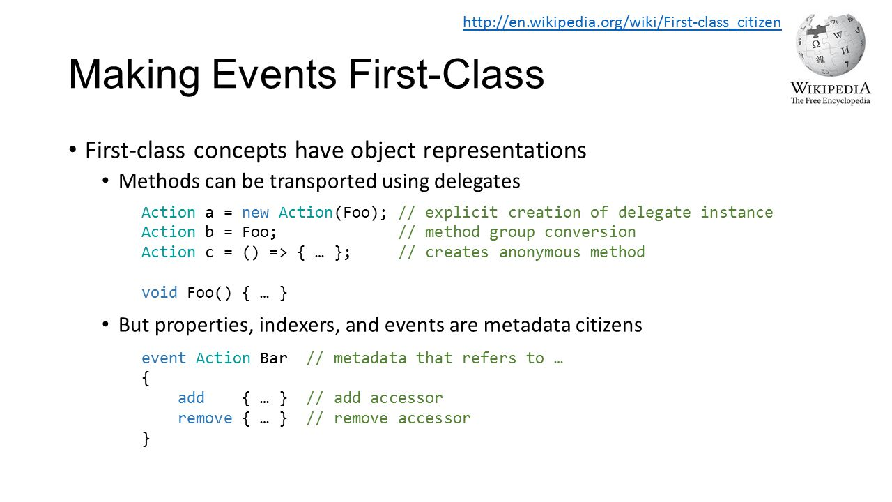 Making Events First-Class First-class concepts have object representations Methods can be transported using delegates But properties, indexers, and ev