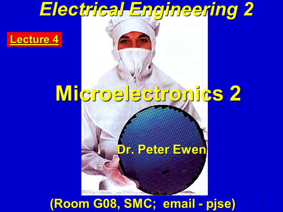 1 Electrical Engineering 2 Microelectronics 2 Dr. Peter Ewen (Room G08, SMC; email - pjse) Lecture 4