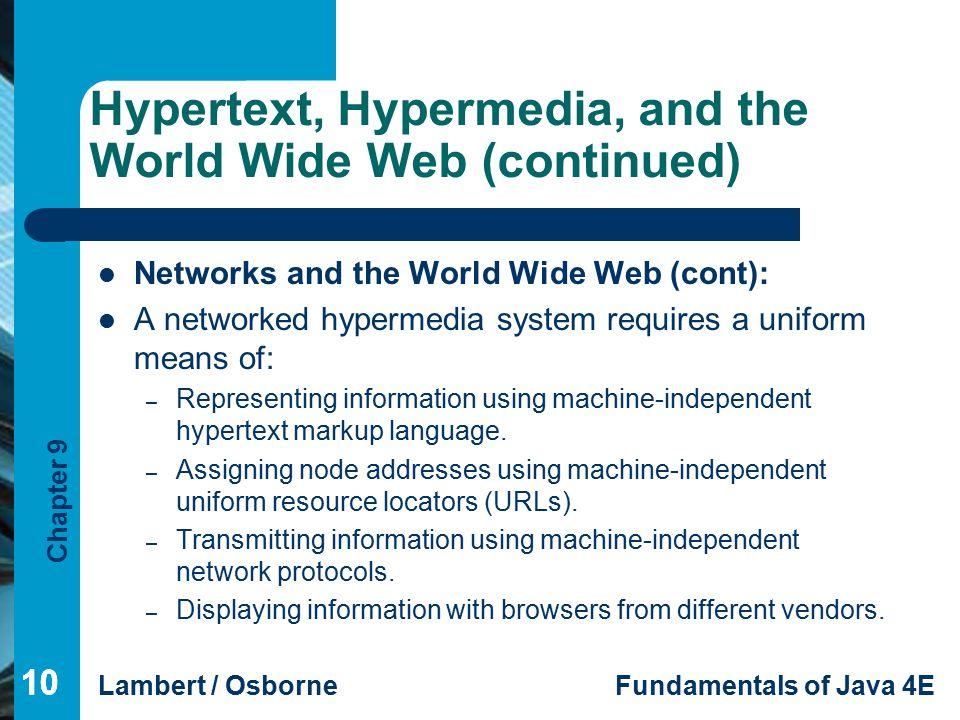 Chapter 9 Lambert / OsborneFundamentals of Java 4E 10 Hypertext, Hypermedia, and the World Wide Web (continued) 10 Networks and the World Wide Web (cont): A networked hypermedia system requires a uniform means of: – Representing information using machine-independent hypertext markup language.