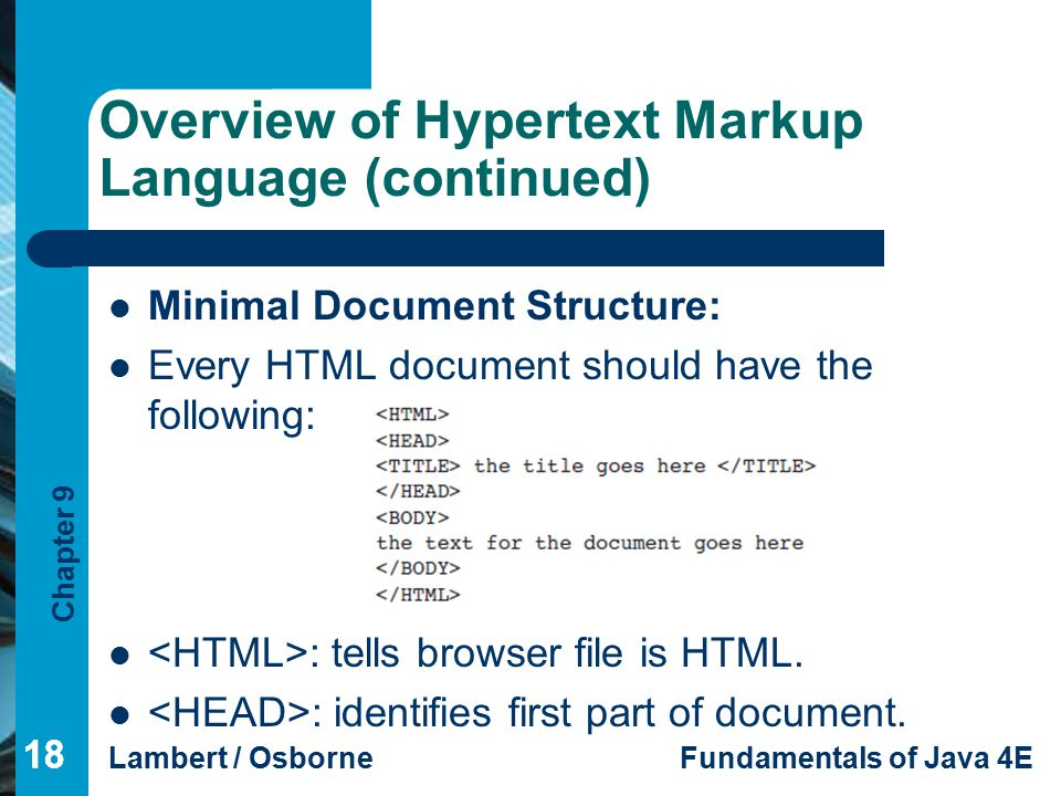 Chapter 9 Lambert / OsborneFundamentals of Java 4E 18 Overview of Hypertext Markup Language (continued) 18 Minimal Document Structure: Every HTML document should have the following: : tells browser file is HTML.