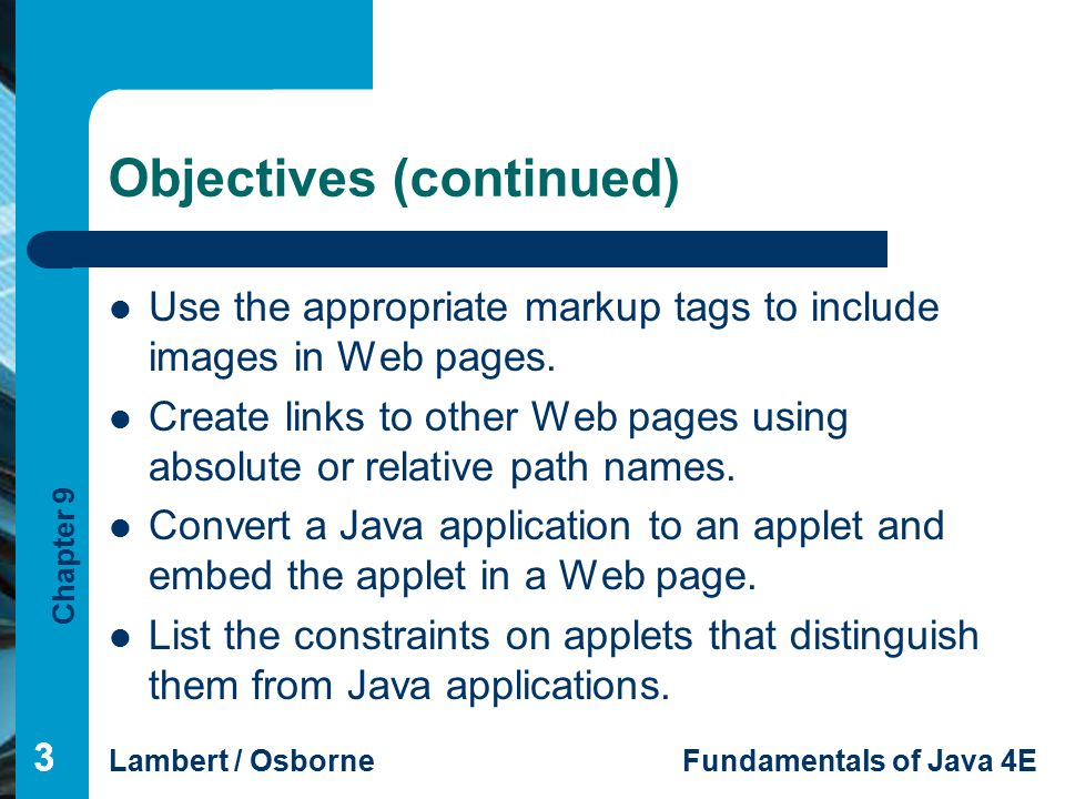 Chapter 9 Lambert / OsborneFundamentals of Java 4E 333 Objectives (continued) Use the appropriate markup tags to include images in Web pages.
