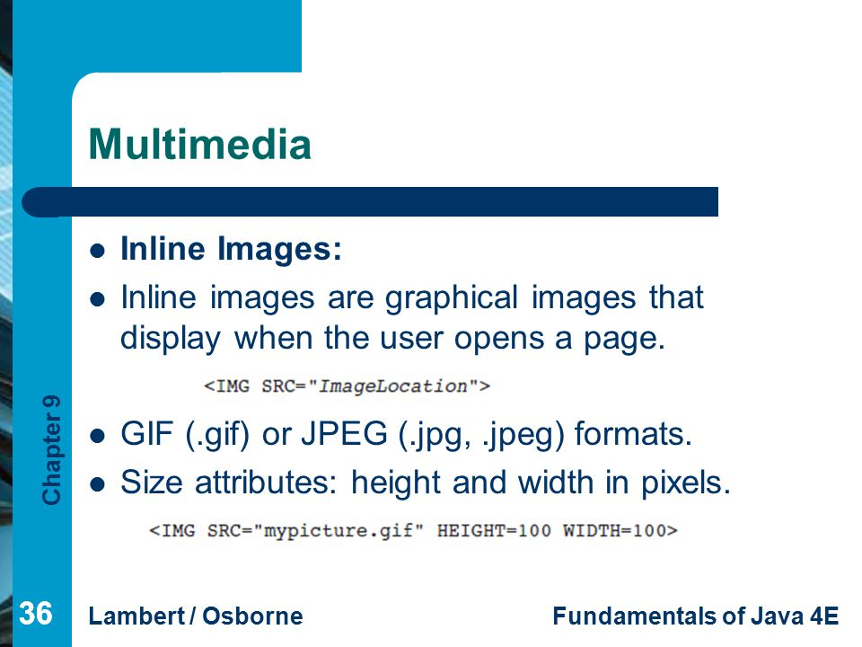 Chapter 9 Lambert / OsborneFundamentals of Java 4E 36 Multimedia Inline Images: Inline images are graphical images that display when the user opens a page.