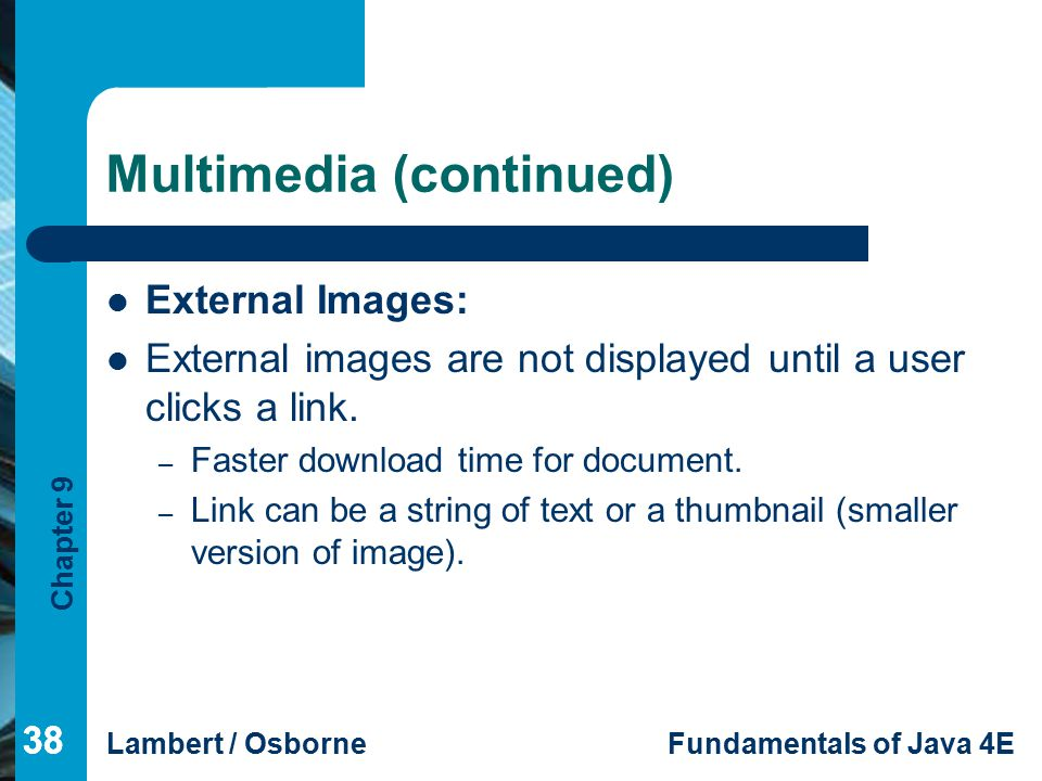 Chapter 9 Lambert / OsborneFundamentals of Java 4E 38 Multimedia (continued) External Images: External images are not displayed until a user clicks a link.