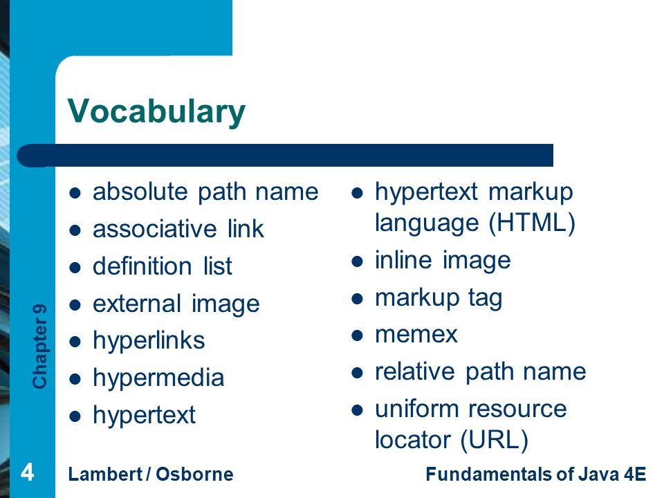 Chapter 9 Lambert / OsborneFundamentals of Java 4E 444 Vocabulary absolute path name associative link definition list external image hyperlinks hypermedia hypertext hypertext markup language (HTML) inline image markup tag memex relative path name uniform resource locator (URL)