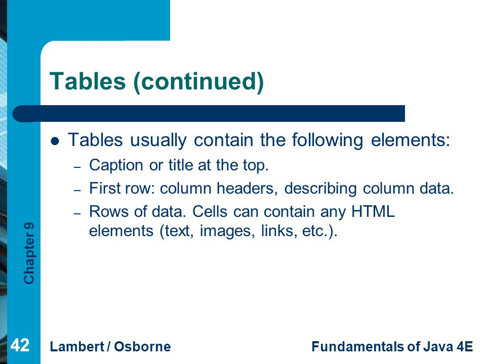 Chapter 9 Lambert / OsborneFundamentals of Java 4E 42 Tables (continued) Tables usually contain the following elements: – Caption or title at the top.