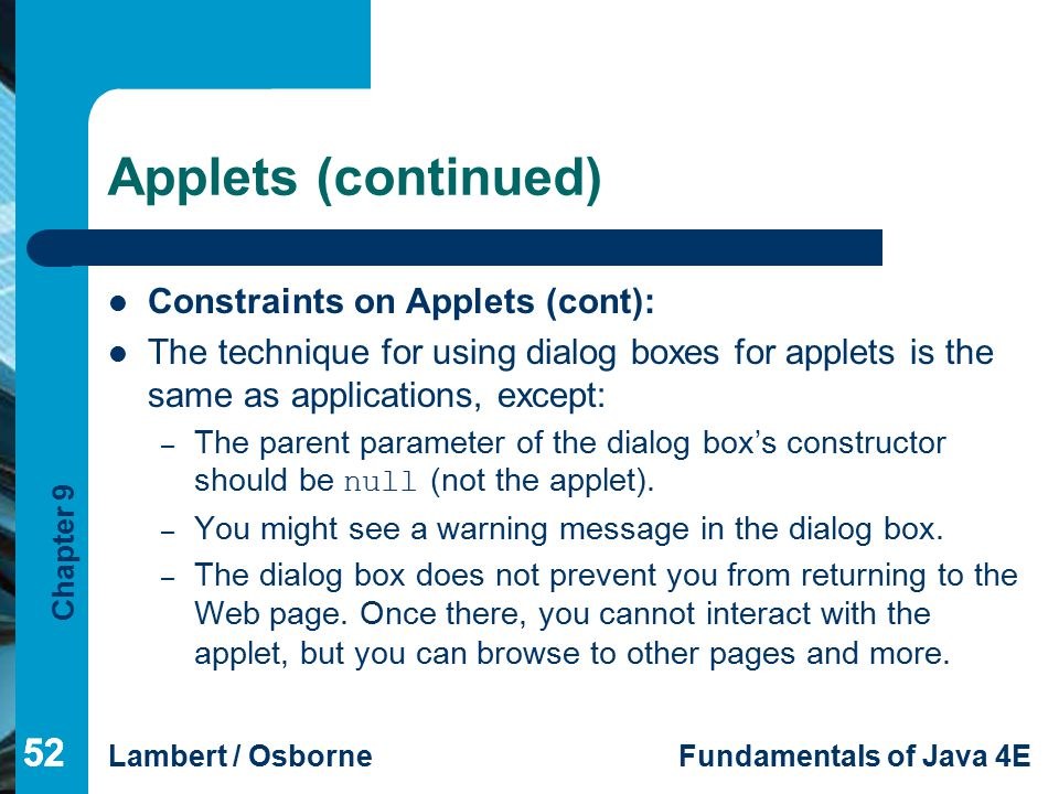 Chapter 9 Lambert / OsborneFundamentals of Java 4E 52 Applets (continued) Constraints on Applets (cont): The technique for using dialog boxes for applets is the same as applications, except: – The parent parameter of the dialog box's constructor should be null (not the applet).