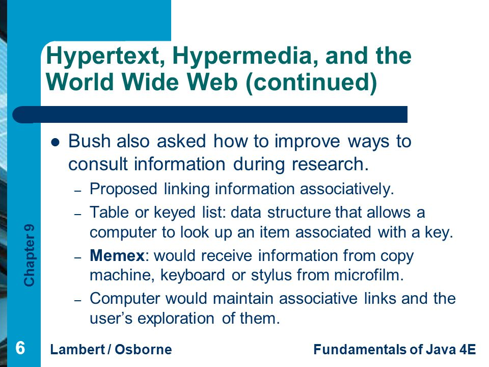 Chapter 9 Lambert / OsborneFundamentals of Java 4E 66 Hypertext, Hypermedia, and the World Wide Web (continued) 6 Bush also asked how to improve ways to consult information during research.